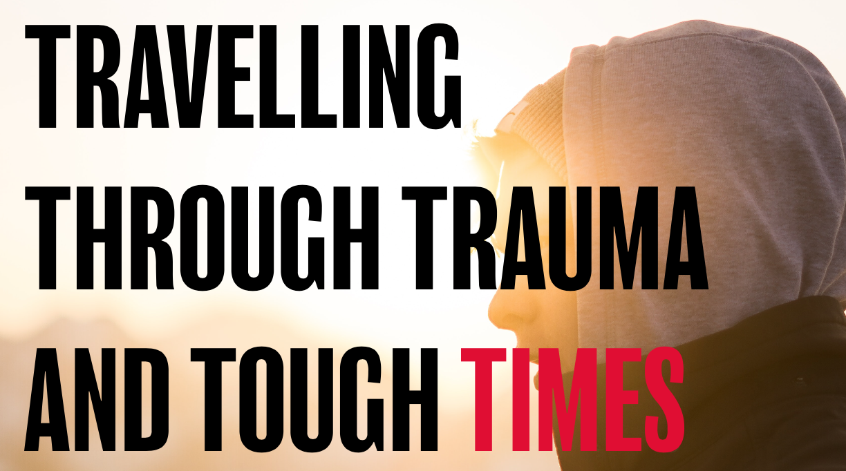 Travelling through trauma and tough times