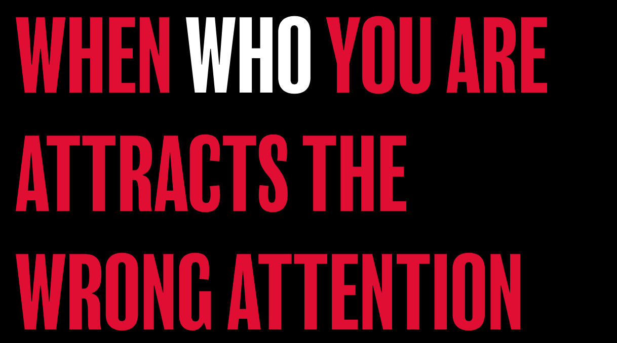 WHEN WHO YOU ARE ATTRACTS THE WRONG ATTENTION
