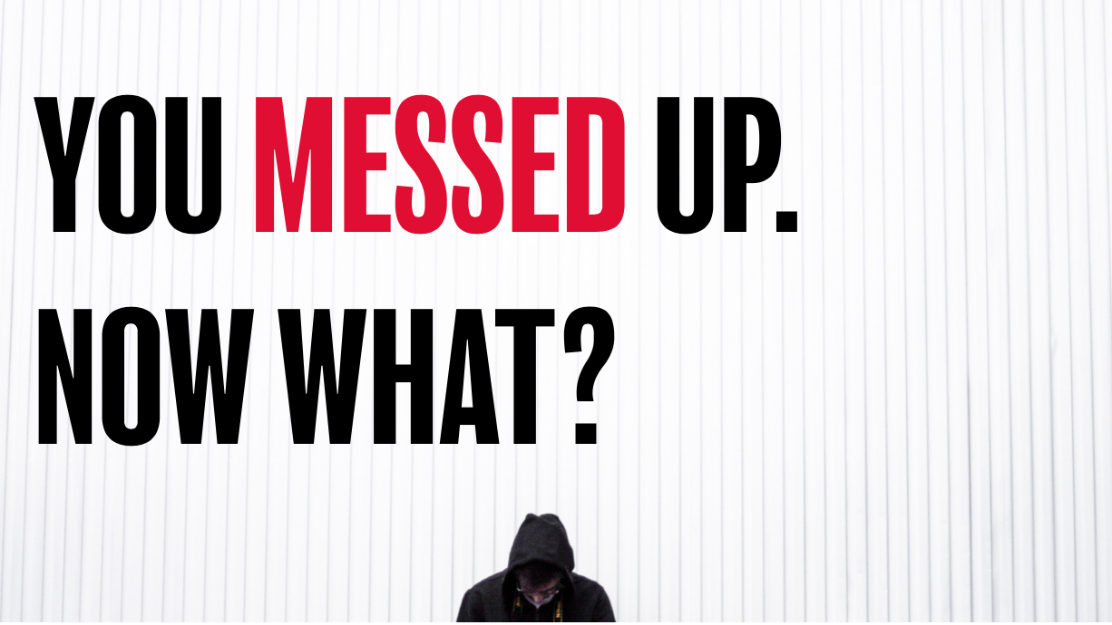 You messed up- Now what?