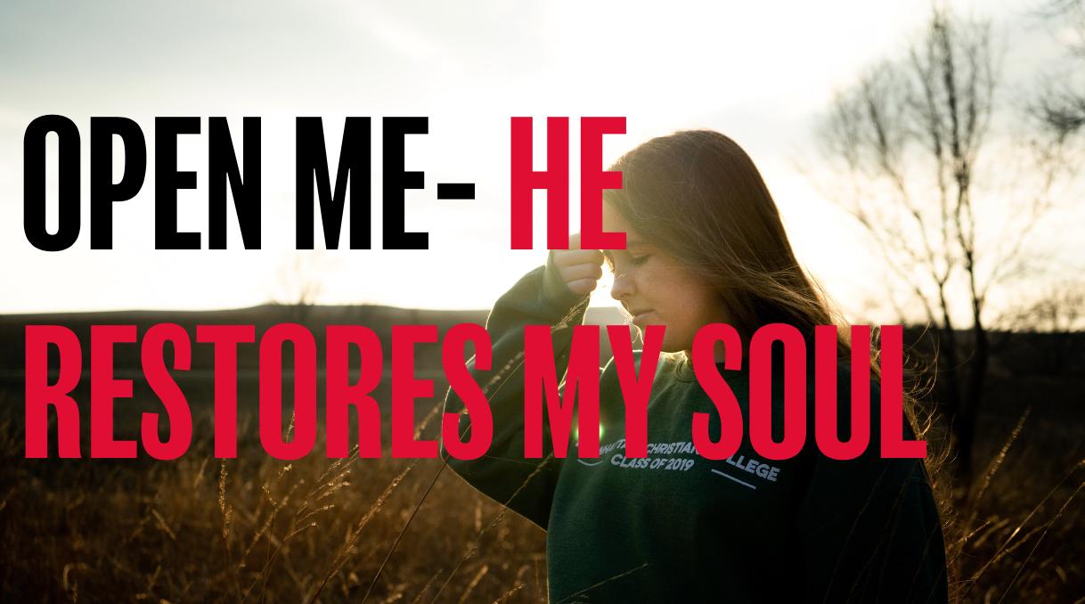 OPEN ME- HE RESTORES MY SOUL