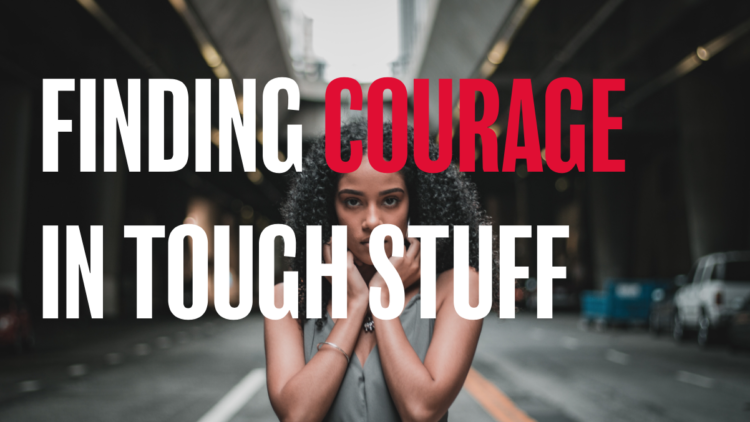 FINDING COURAGE IN TOUGH STUFF