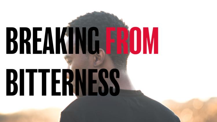 BREAK FROM BITTERNESS