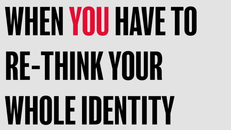 WHEN YOU HAVE TO RE-THINK YOU'RE WHOLE IDENTITY