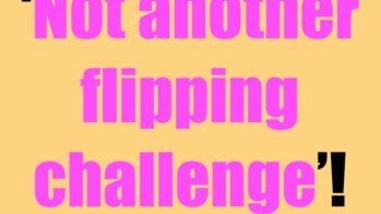 The 'not another flipping challenge' challenge! Haha!